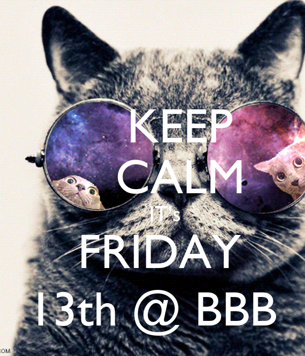 KEEP     CALM     IT's  FRIDAY 13th @ BBB