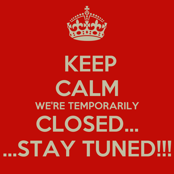 KEEP CALM WE'RE TEMPORARILY CLOSED... ...STAY TUNED!!!