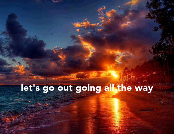 let's go out going all the way