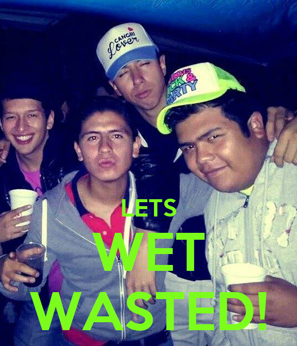 LETS WET WASTED!