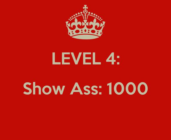 LEVEL 4: Show Ass: 1000