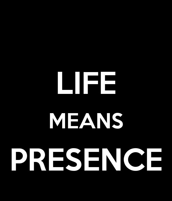 LIFE MEANS PRESENCE