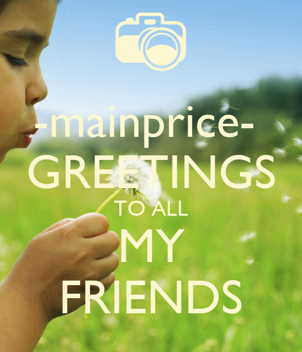 -mainprice-  GREETINGS TO ALL MY FRIENDS