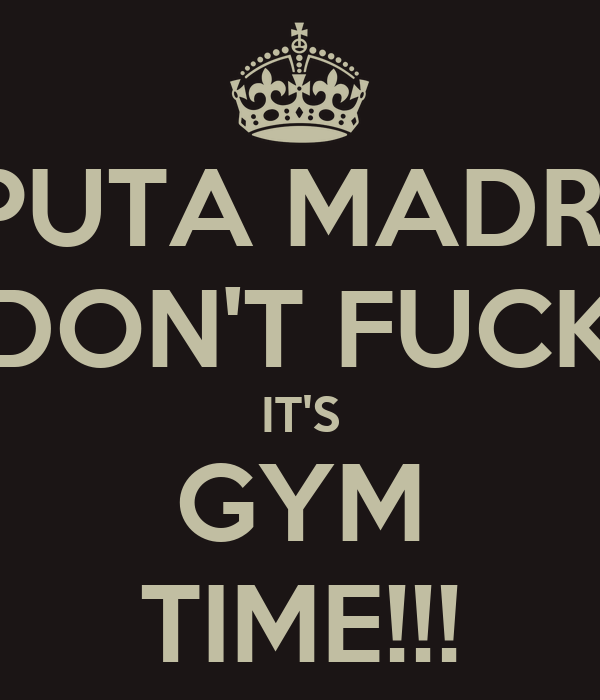 PUTA MADRE DON'T FUCK IT'S GYM TIME!!!