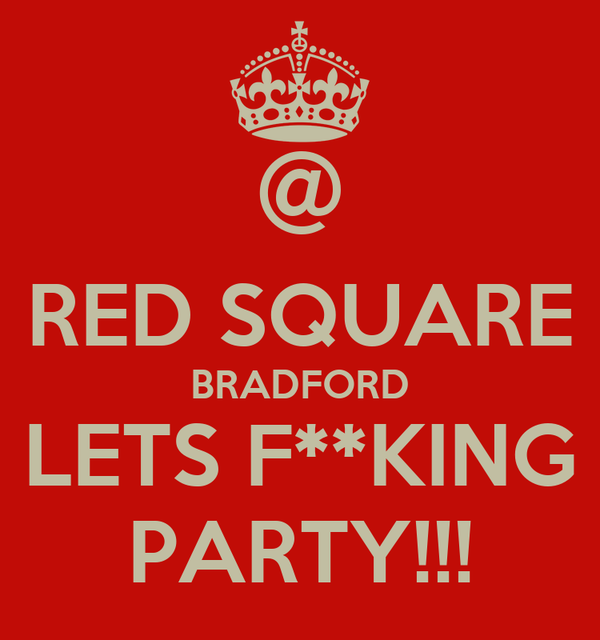 @ RED SQUARE BRADFORD LETS F**KING PARTY!!!