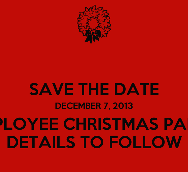 SAVE THE DATE DECEMBER 7, 2013 EMPLOYEE CHRISTMAS PARTY DETAILS TO FOLLOW