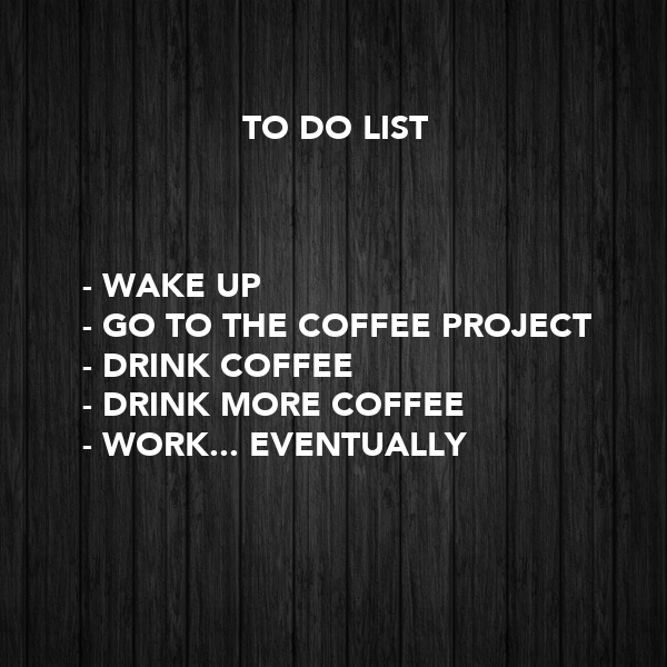 TO DO LIST     - WAKE UP  - GO TO THE COFFEE PROJECT - DRINK COFFEE -