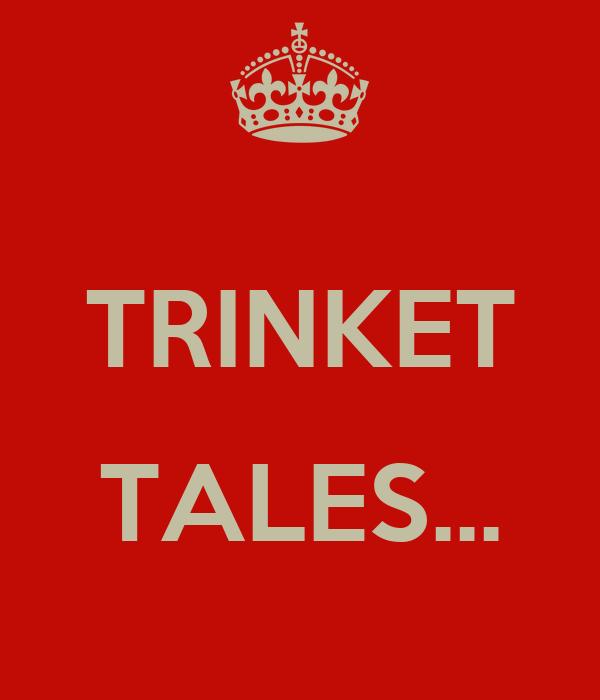 TRINKET  TALES...
