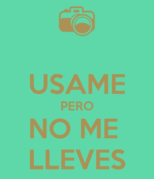 USAME PERO NO ME  LLEVES