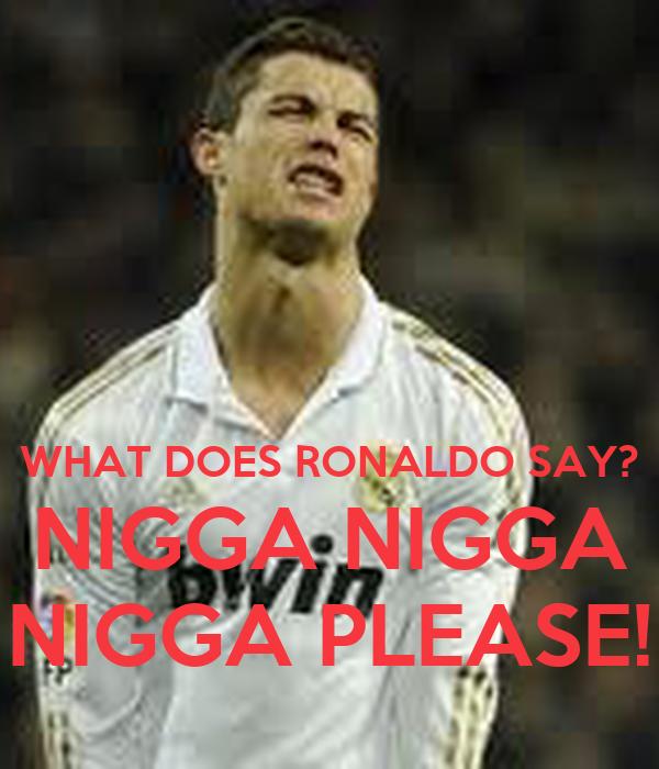 WHAT DOES RONALDO SAY? NIGGA NIGGA NIGGA PLEASE!