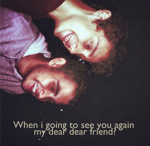 When i going to see you again  my dear dear friend?