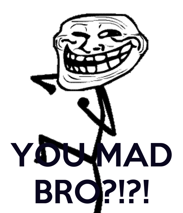 YOU MAD BRO?!?!