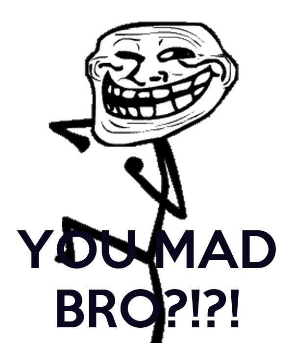 YOU MAD BRO?!?!