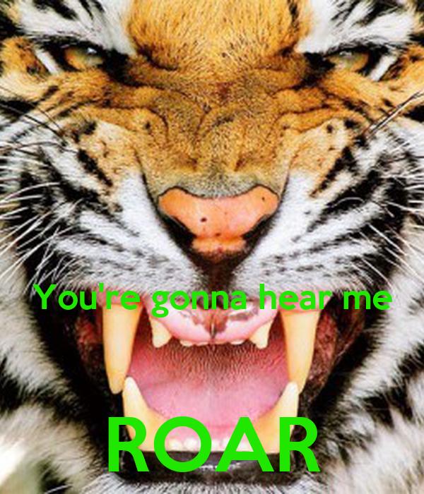 You're gonna hear me  ROAR