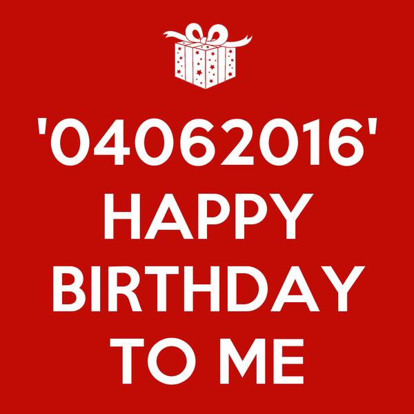 '04062016' HAPPY  BIRTHDAY TO ME