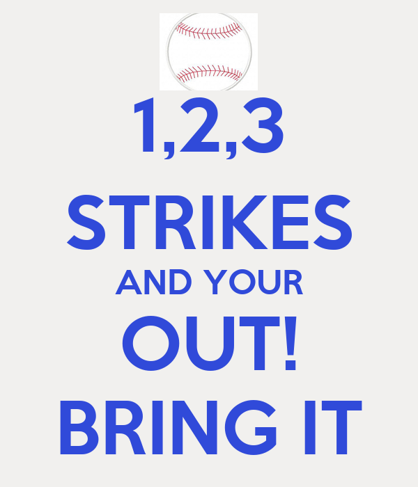 1,2,3 STRIKES AND YOUR OUT! BRING IT