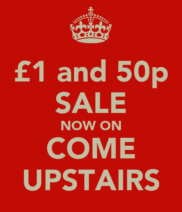 £1 and 50p SALE NOW ON COME UPSTAIRS