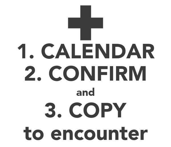 1. CALENDAR 2. CONFIRM and 3. COPY to encounter