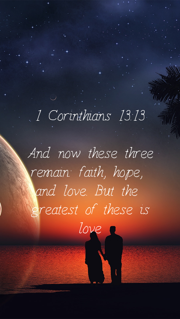 1 Corinthians 13:13    And now these three   remain: faith, hope,    and love. But the    greatest of these is   love