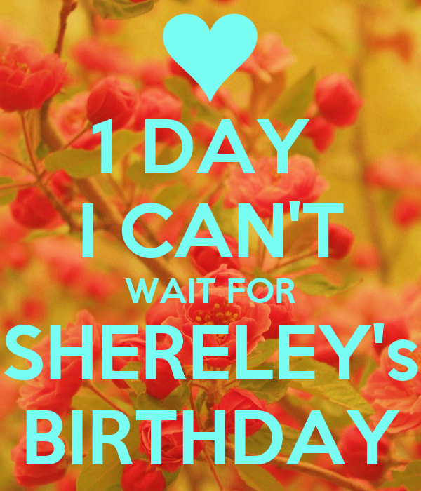1 DAY  I CAN'T WAIT FOR SHERELEY's BIRTHDAY