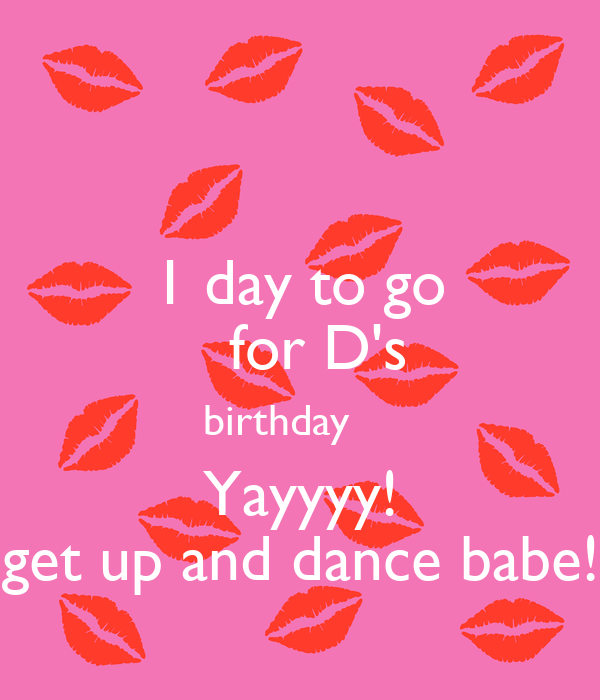 1 day to go    for D's  birthday     Yayyyy! get up and dance babe!