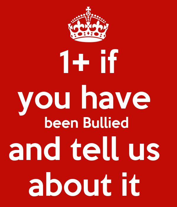 1+ if you have  been Bullied  and tell us  about it