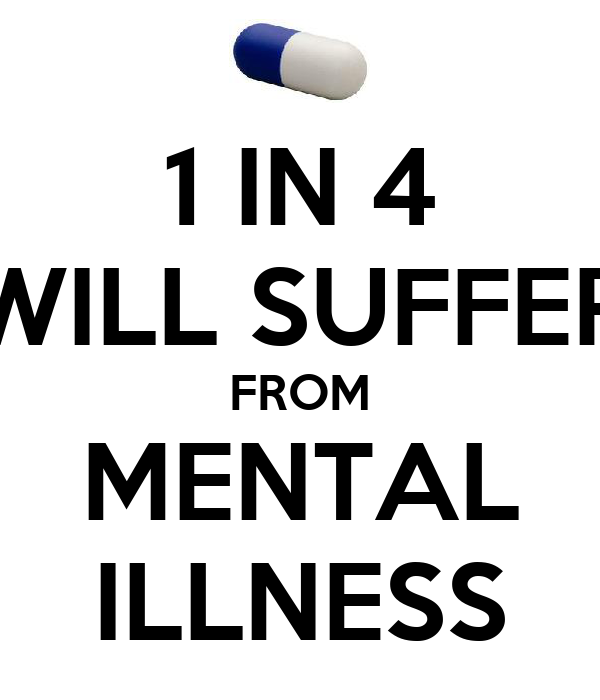 1 IN 4 WILL SUFFER FROM MENTAL ILLNESS
