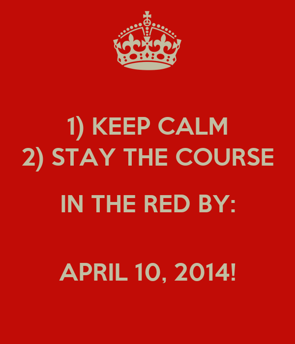 1) KEEP CALM 2) STAY THE COURSE IN THE RED BY:   APRIL 10, 2014!