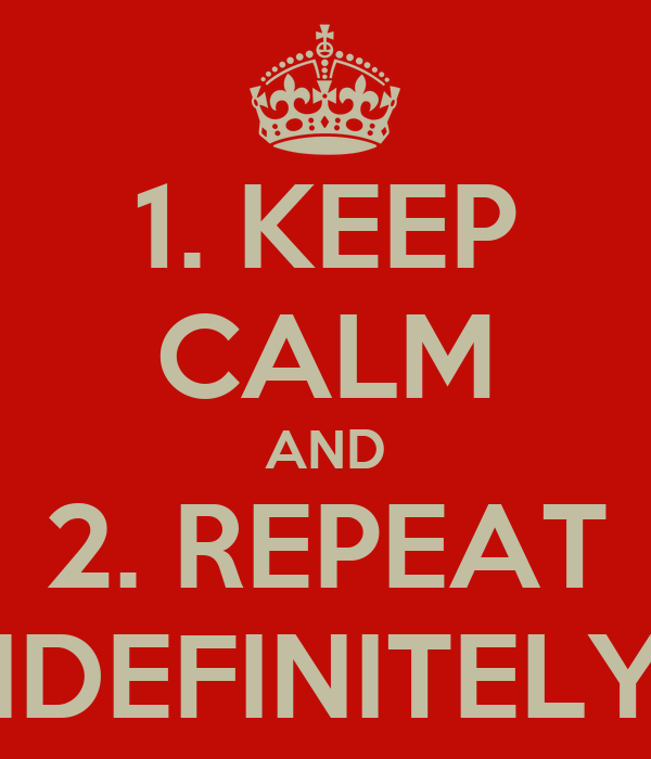 1. KEEP CALM AND 2. REPEAT INDEFINITELY...