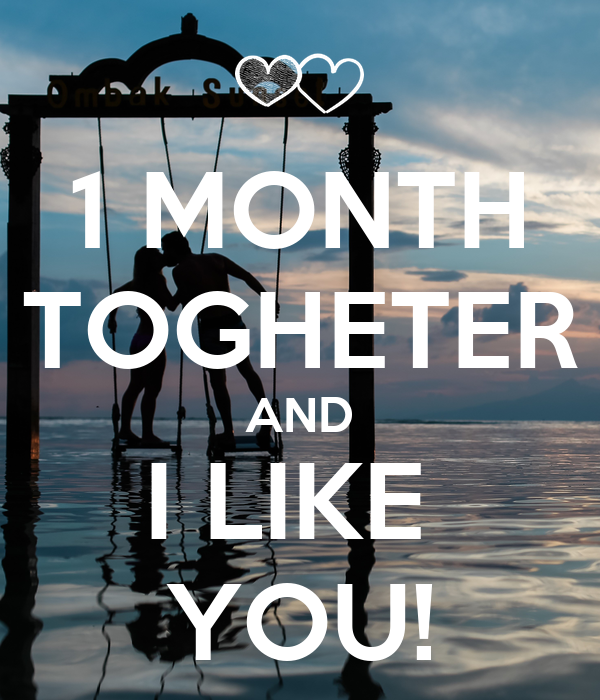 1 MONTH TOGHETER AND I LIKE  YOU!