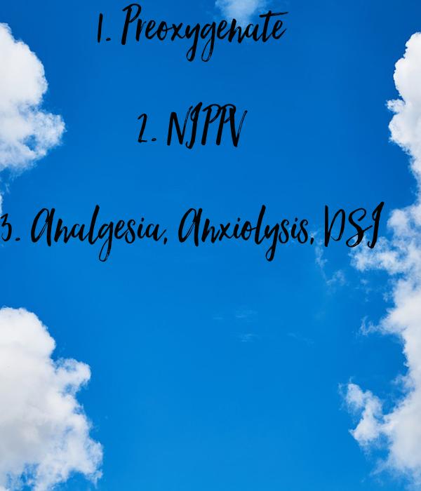 1. Preoxygenate  2. NIPPV  3. Analgesia, Anxiolysis, DSI