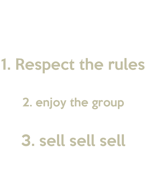 1. Respect the rules  2. enjoy the group  3. sell sell sell