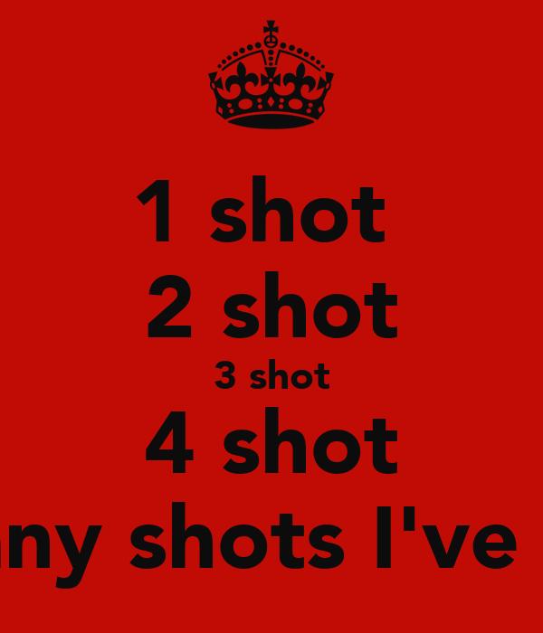 1 shot  2 shot 3 shot 4 shot I don't know how many shots I've had but I want more