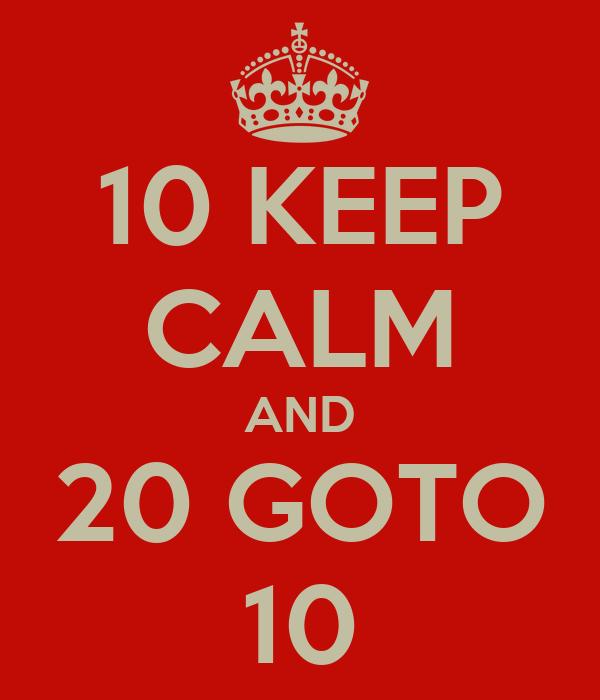 10 KEEP CALM AND 20 GOTO 10