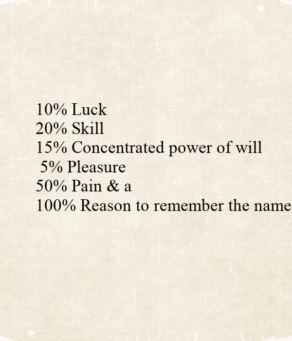 10% Luck 20% Skill 15% Concentrated power of will 5% Pleasure 50