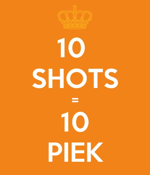 10  SHOTS = 10 PIEK