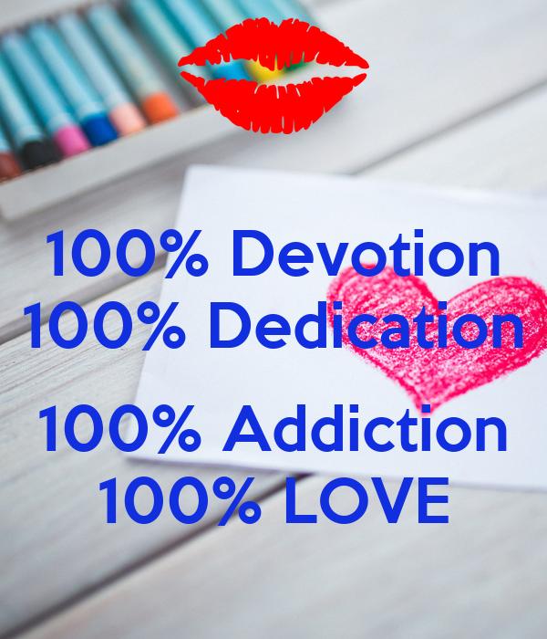 100% Devotion 100% Dedication  100% Addiction 100% LOVE