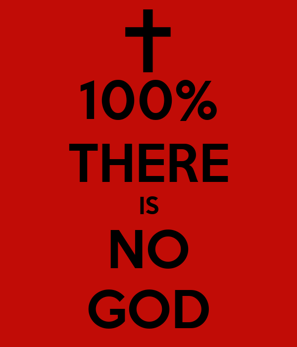 100% THERE IS NO GOD