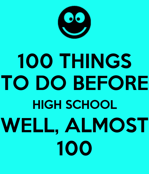 100 THINGS TO DO BEFORE HIGH SCHOOL WELL, ALMOST 100