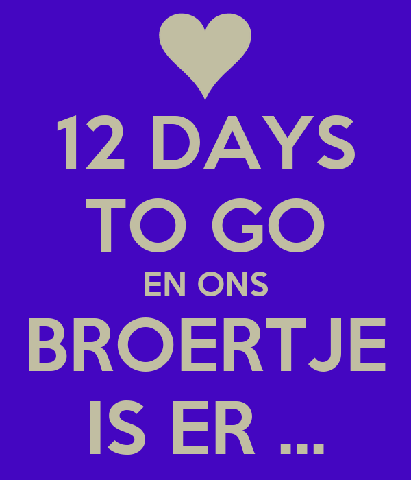 12 DAYS TO GO EN ONS BROERTJE IS ER ...