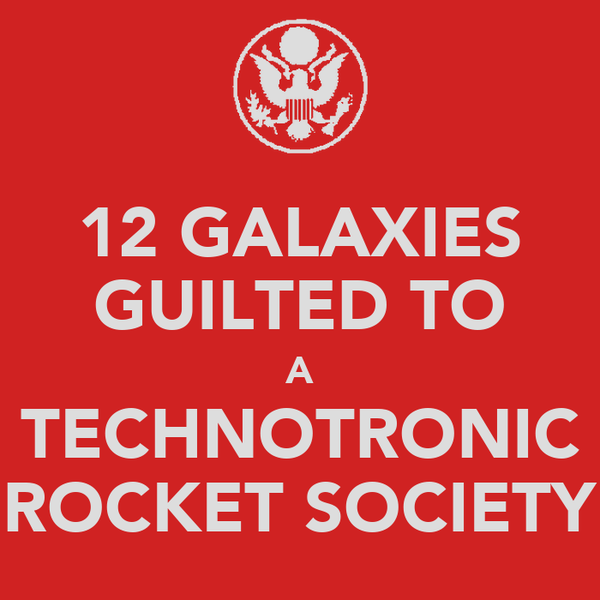 12 GALAXIES GUILTED TO A TECHNOTRONIC ROCKET SOCIETY