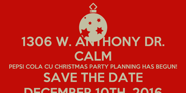1306 W. ANTHONY DR. CALM PEPSI COLA CU CHRISTMAS PARTY PLANNING HAS BEGUN! SAVE THE DATE DECEMBER 10TH, 2016
