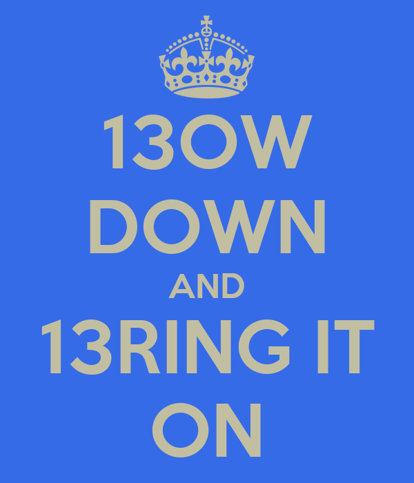 13OW DOWN AND 13RING IT ON