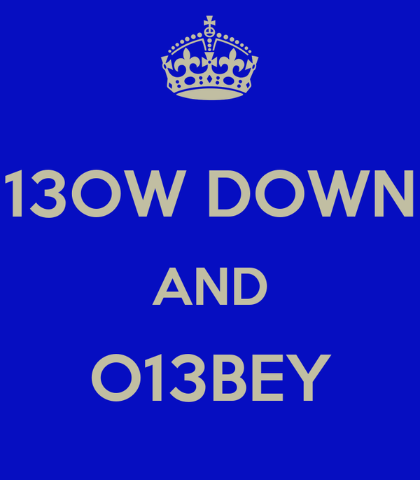 13OW DOWN AND O13BEY