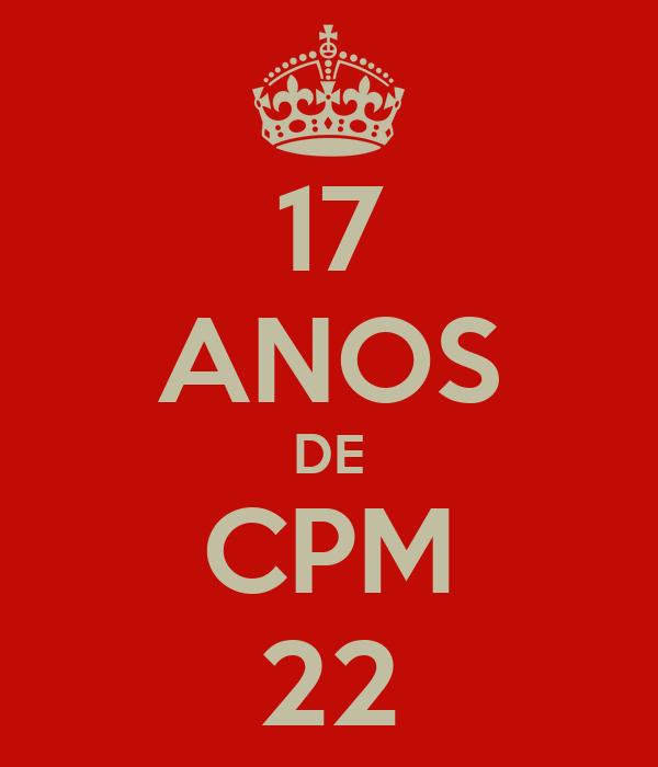 17 ANOS DE CPM 22