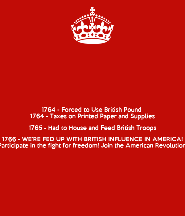 1764 - Forced to Use British Pound  1764 - Taxes on Printed Paper and Supplies 1765 - Had to House and Feed British Troops 1766 - WE'RE FED UP WITH BRITISH INFLUENCE IN AMERICA! Participate in the fight for freedom! Join the American Revolution!