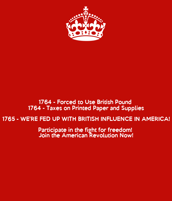 1764 - Forced to Use British Pound  1764 - Taxes on Printed Paper and Supplies 1765 - WE'RE FED UP WITH BRITISH INFLUENCE IN AMERICA! Participate in the fight for freedom!  Join the American Revolution Now!