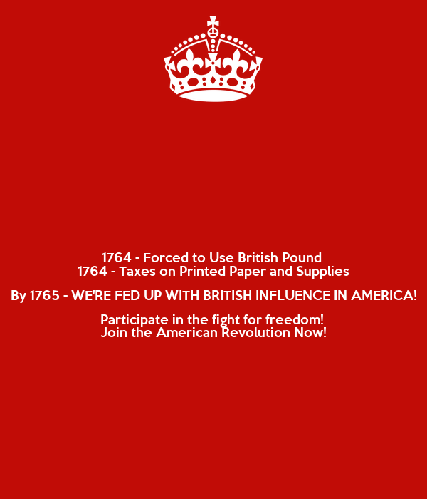 1764 - Forced to Use British Pound  1764 - Taxes on Printed Paper and Supplies By 1765 - WE'RE FED UP WITH BRITISH INFLUENCE IN AMERICA! Participate in the fight for freedom!  Join the American Revolution Now!