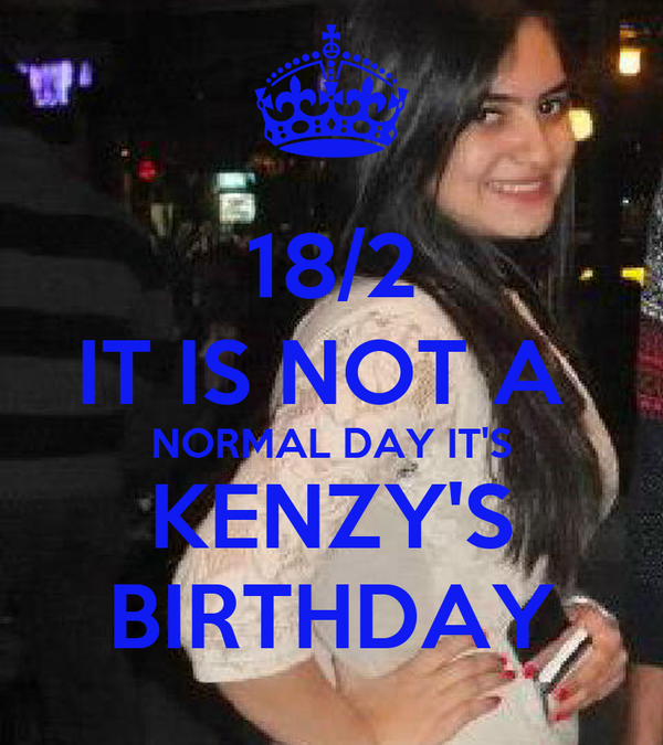 18/2 IT IS NOT A  NORMAL DAY IT'S KENZY'S BIRTHDAY