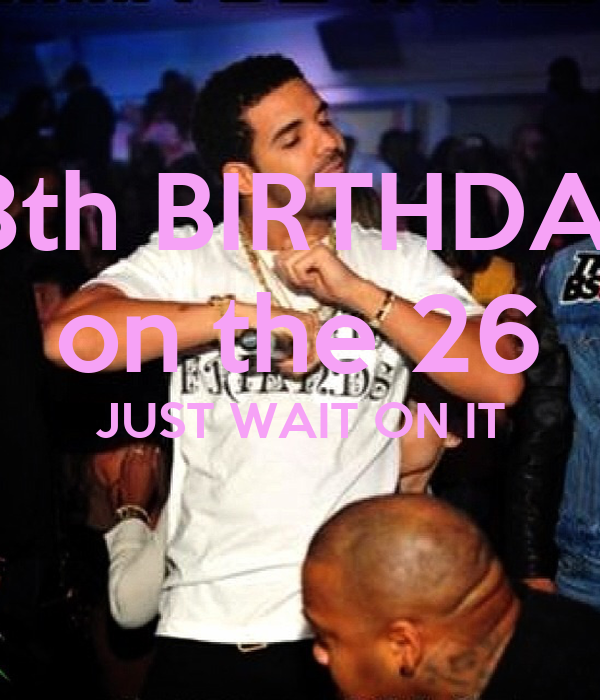 18th BIRTHDAY on the 26 JUST WAIT ON IT